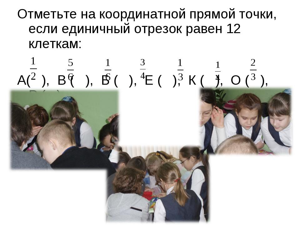 Отметьте на координатной прямой точки, если единичный отрезок равен 12 клетка...