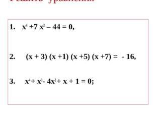 Решить уравнения х4 +7 х2 – 44 = 0, (х + 3) (х +1) (х +5) (х +7) = - 16, 3. х