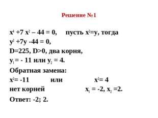 Решение №1 х4 +7 х2 – 44 = 0, пусть х2=у, тогда у2 +7у -44 = 0, D=225, D>0, д
