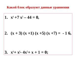 Какой блок образуют данные уравнения х4 +7 х2 – 44 = 0, (х + 3) (х +1) (х +5)