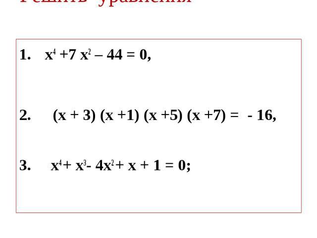 Решить уравнения х4 +7 х2 – 44 = 0, (х + 3) (х +1) (х +5) (х +7) = - 16, 3. х...