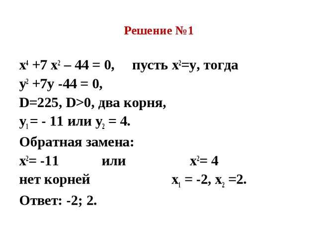 Решение №1 х4 +7 х2 – 44 = 0, пусть х2=у, тогда у2 +7у -44 = 0, D=225, D>0, д...
