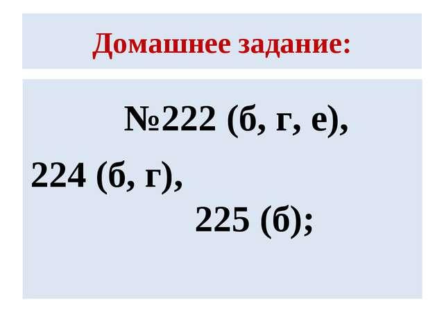 Домашнее задание: №222 (б, г, е), 224 (б, г), 225 (б);