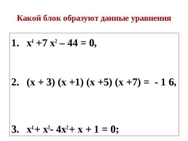 Какой блок образуют данные уравнения х4 +7 х2 – 44 = 0, (х + 3) (х +1) (х +5)...