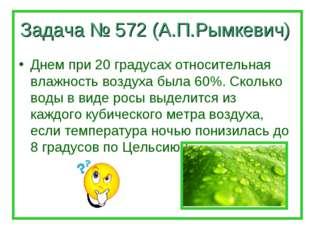 Задача № 572 (А.П.Рымкевич) Днем при 20 градусах относительная влажность возд