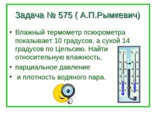 Задача № 575 ( А.П.Рымкевич) Влажный термометр психрометра показывает 10 град