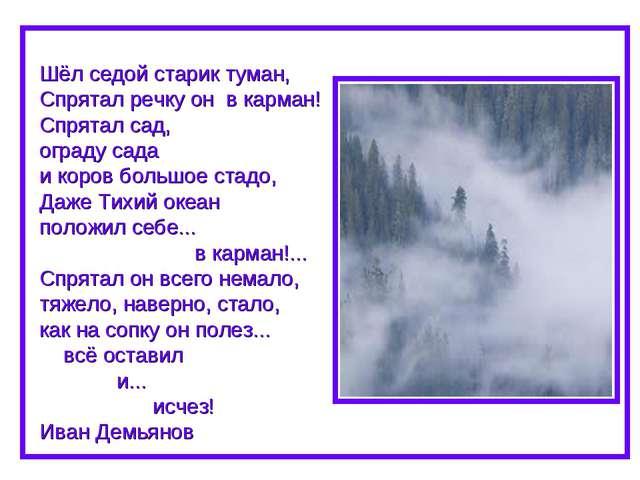 Шёл седой старик туман, Спрятал речку он в карман! Спрятал сад, ограду сада...