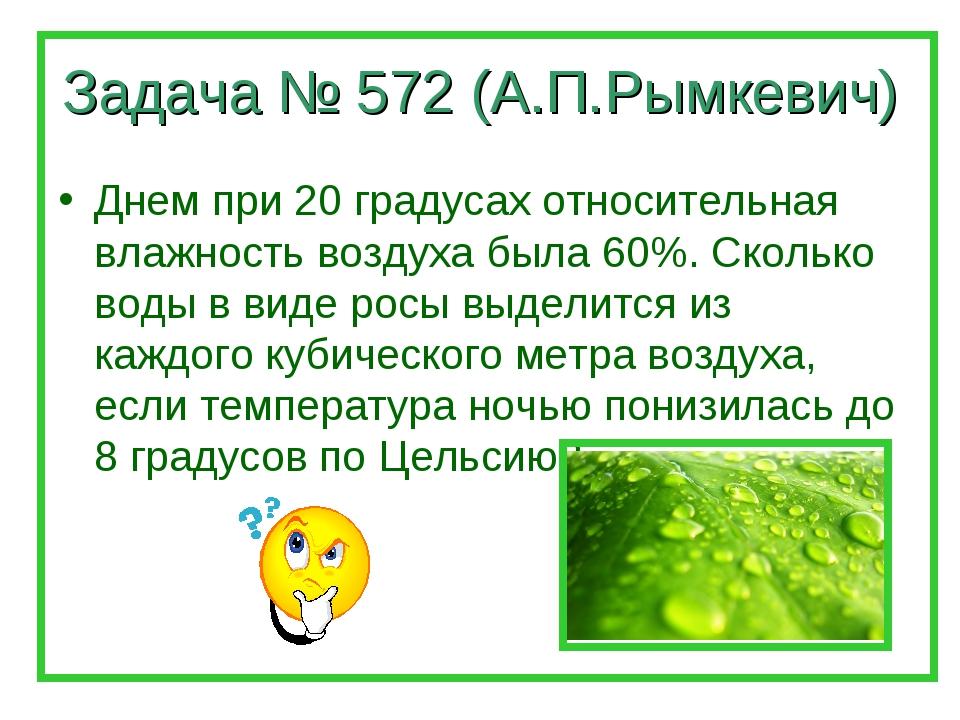 Задача № 572 (А.П.Рымкевич) Днем при 20 градусах относительная влажность возд...