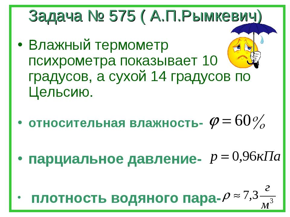 Задача № 575 ( А.П.Рымкевич) Влажный термометр психрометра показывает 10 град...