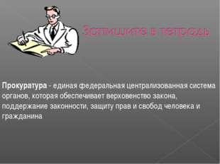 Прокуратура - единая федеральная централизованная система органов, которая об