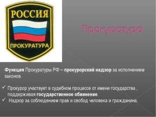 Функция Прокуратуры РФ – прокурорский надзор за исполнением законов. Прокурор
