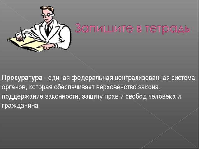 Прокуратура - единая федеральная централизованная система органов, которая об...