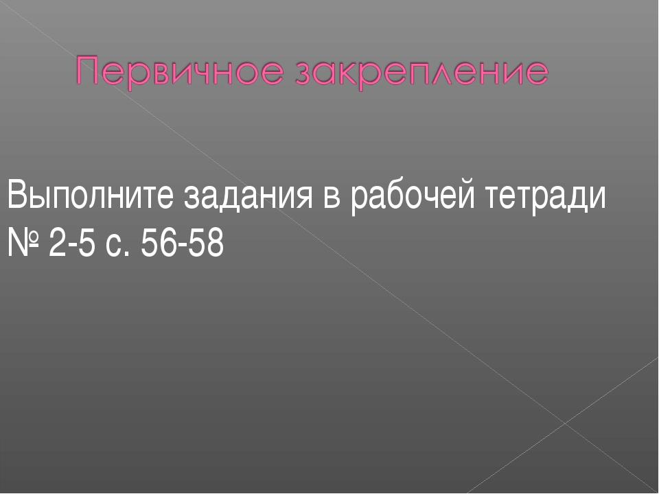 Выполните задания в рабочей тетради № 2-5 с. 56-58