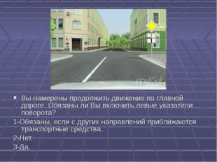 9 Вы намерены продолжить движение по главной дороге. Обязаны ли Вы включить л