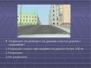 13 Разрешен ли разворот на данном участке дороги с подъемом? 1-Разрешен тольк