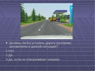 19 Должны ли Вы уступить дорогу грузовому автомобилю в данной ситуации? 1-Нет