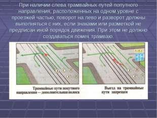 При наличии слева трамвайных путей попутного направления, расположенных на од