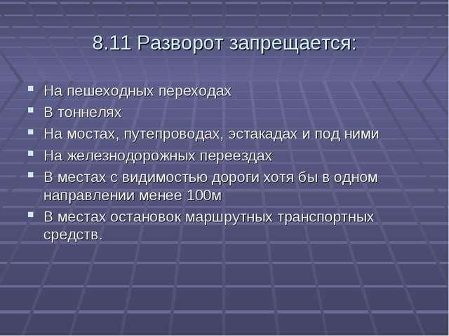 8.11 Разворот запрещается: На пешеходных переходах В тоннелях На мостах, путе...