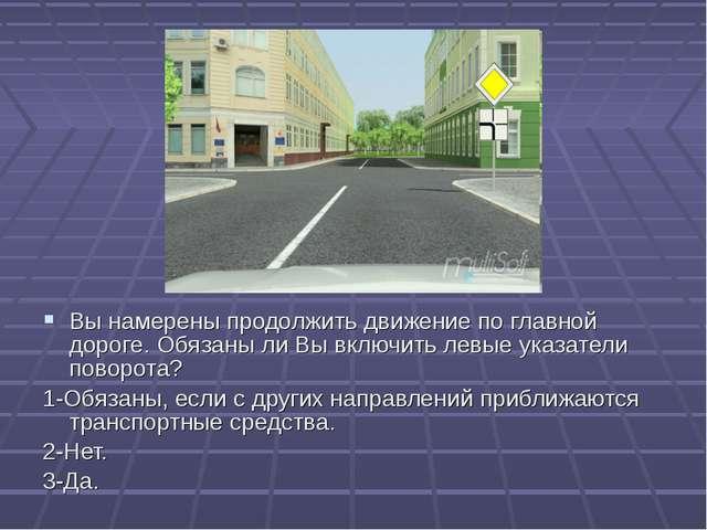 9 Вы намерены продолжить движение по главной дороге. Обязаны ли Вы включить л...