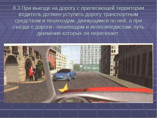 8.3 При выезде на дорогу с прилегающей территории водитель должен уступить до...