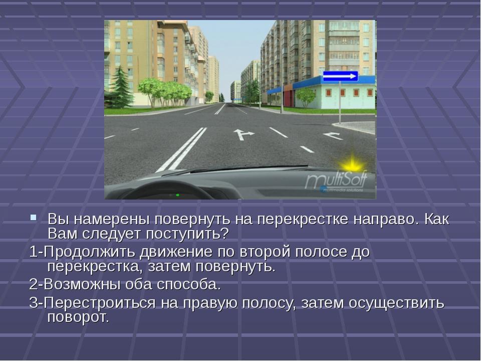 2 Вы намерены повернуть на перекрестке направо. Как Вам следует поступить? 1-...