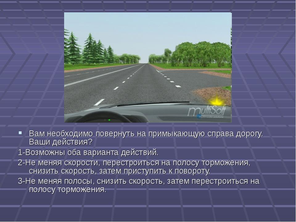 5 Вам необходимо повернуть на примыкающую справа дорогу. Ваши действия? 1-Воз...