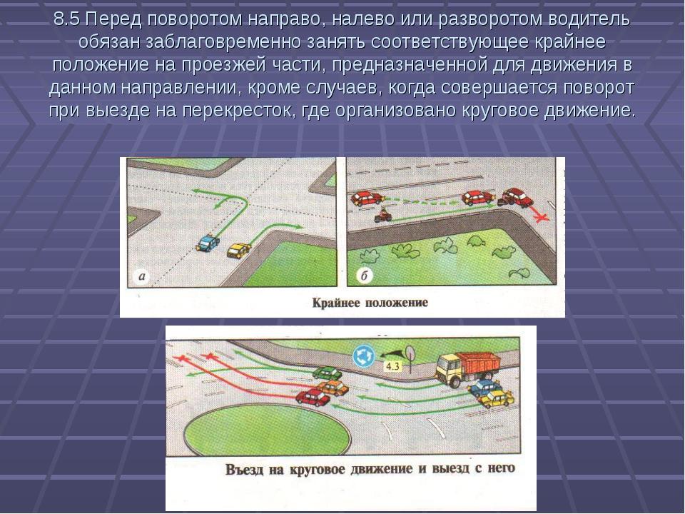8.5 Перед поворотом направо, налево или разворотом водитель обязан заблаговре...