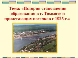 Тема: «История становления образования в г. Томмоте и прилегающих поселков с
