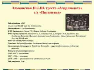 Эльконская Н.С.Ш. треста «Алданзолота» с/х «Пятилетка» Год основания: 1930 Эл