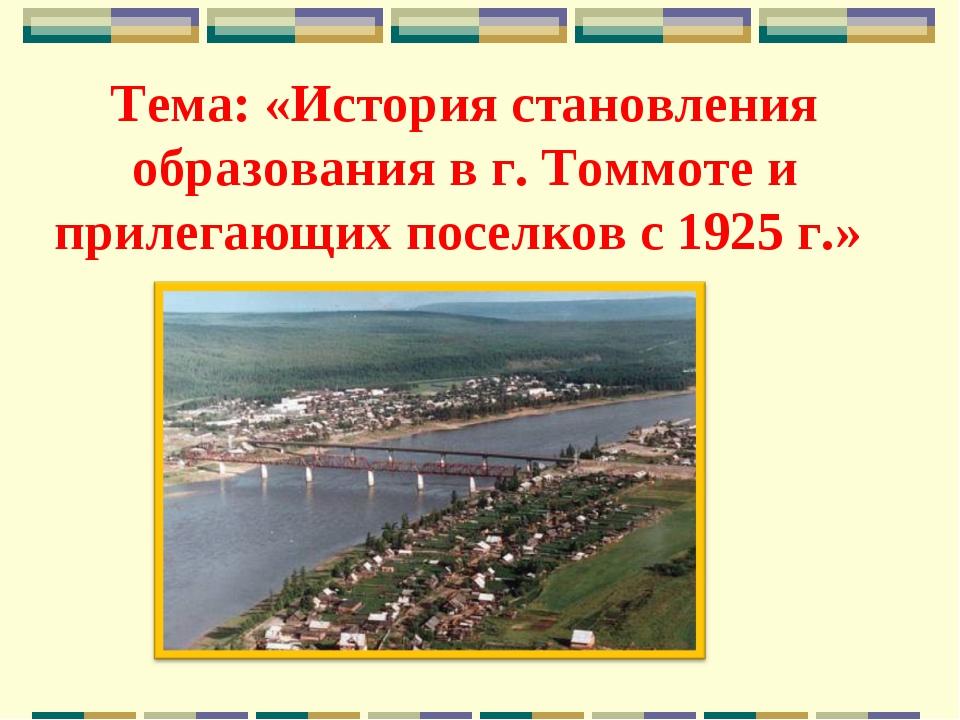 Тема: «История становления образования в г. Томмоте и прилегающих поселков с...