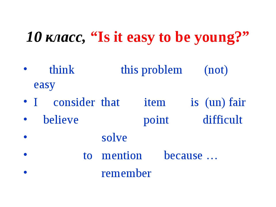 "10 класс, ""Is it easy to be young?"" think this problem (not) easy I consider..."