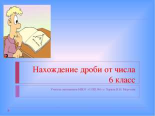 Нахождение дроби от числа 6 класс Учитель математики МБОУ «СОШ №1» г. Торжка