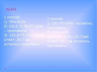№494 1 способ: 1) 75%=0,75 2) 102,8 ·0,75=77,1(км) – проложили 3) 102,8-77,1=