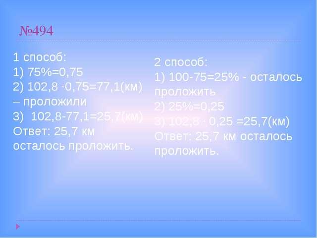 №494 1 способ: 1) 75%=0,75 2) 102,8 ·0,75=77,1(км) – проложили 3) 102,8-77,1=...