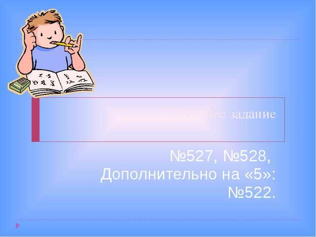 Домашнее задание №527, №528, Дополнительно на «5»: №522.
