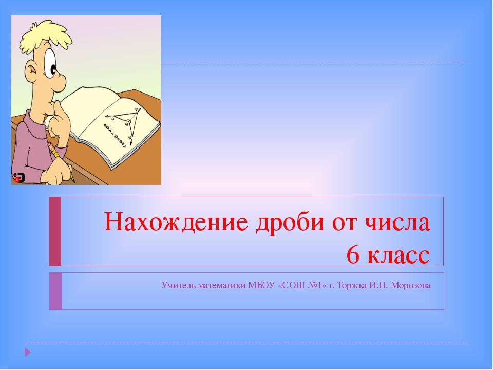 Нахождение дроби от числа 6 класс Учитель математики МБОУ «СОШ №1» г. Торжка...