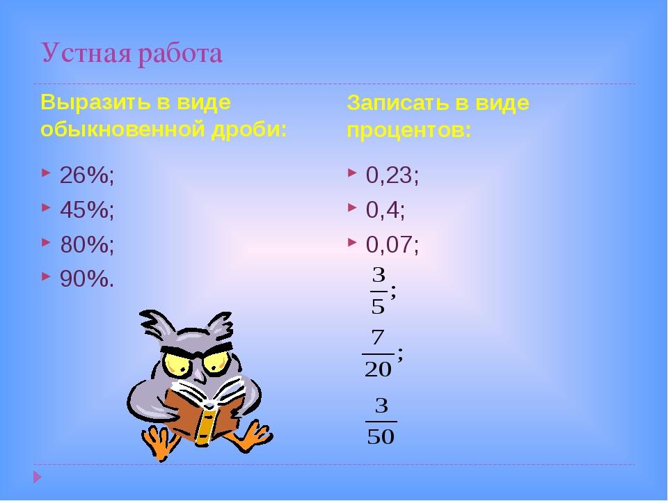 Устная работа Выразить в виде обыкновенной дроби: Записать в виде процентов:...