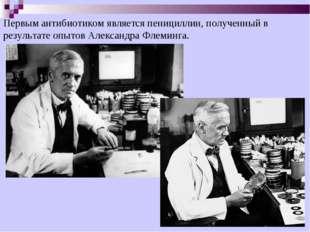 Первым антибиотиком является пенициллин, полученный в результате опытов Алекс