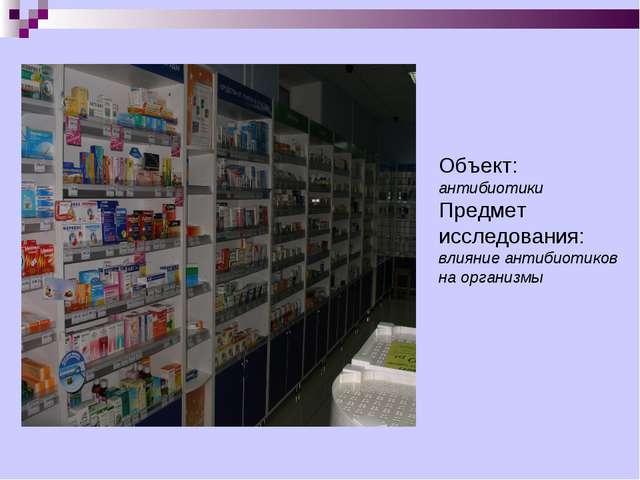 Объект: антибиотики Предмет исследования: влияние антибиотиков на организмы