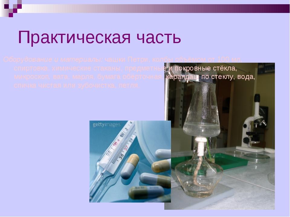 Практическая часть Оборудование и материалы: чашки Петри, колбы объёмом от 10...