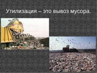 Утилизация – это вывоз мусора.