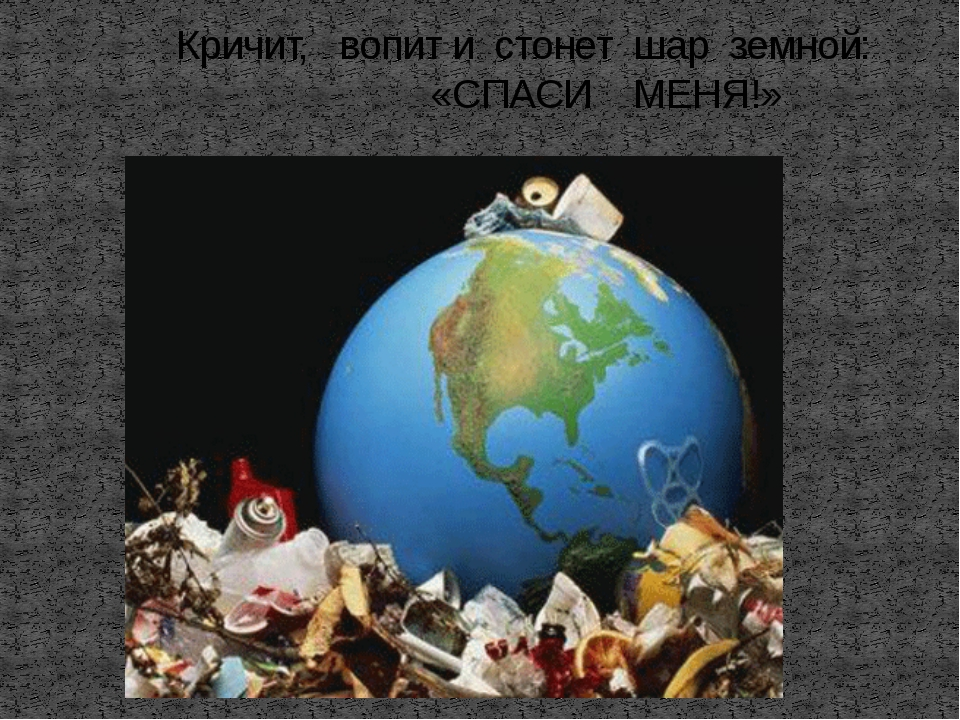Кричит, вопит и стонет шар земной: «СПАСИ МЕНЯ!»