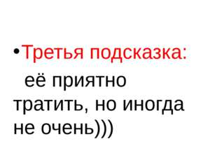 Третья подсказка: её приятно тратить, но иногда не очень)))