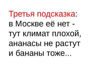 Третья подсказка: в Москве её нет - тут климат плохой, ананасы не растут и б