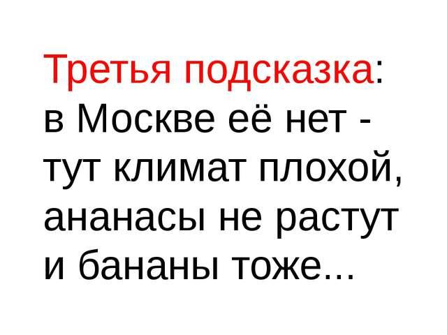 Третья подсказка: в Москве её нет - тут климат плохой, ананасы не растут и б...