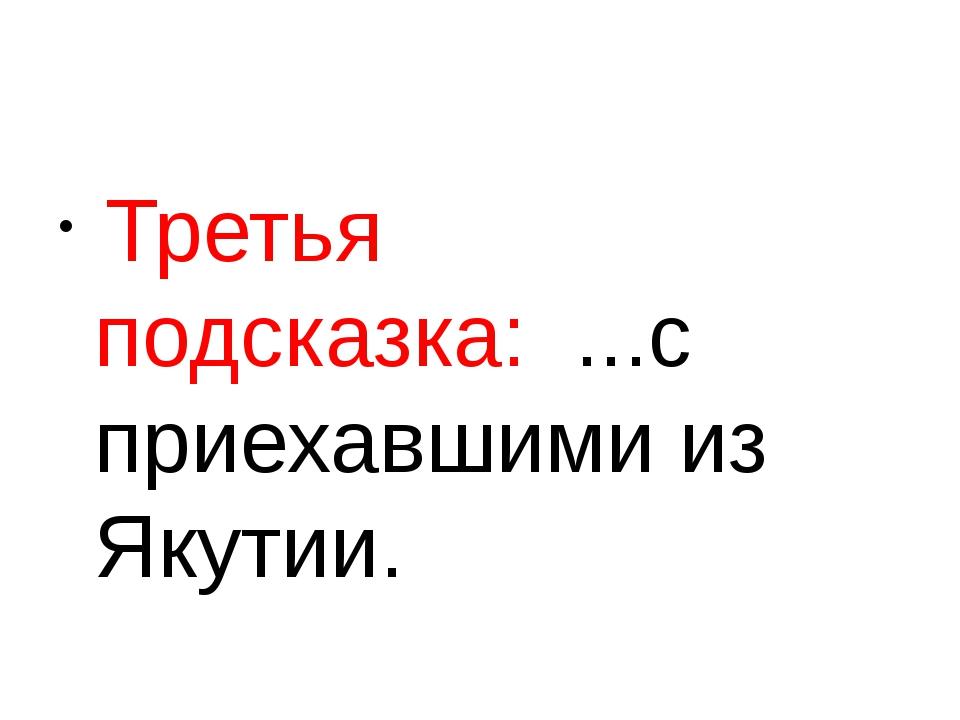 Третья подсказка: ...с приехавшими из Якутии.