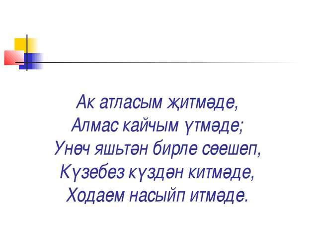 Ак атласым җитмәде, Алмас кайчым үтмәде; Унөч яшьтән бирле сөешеп, Күзебез кү...
