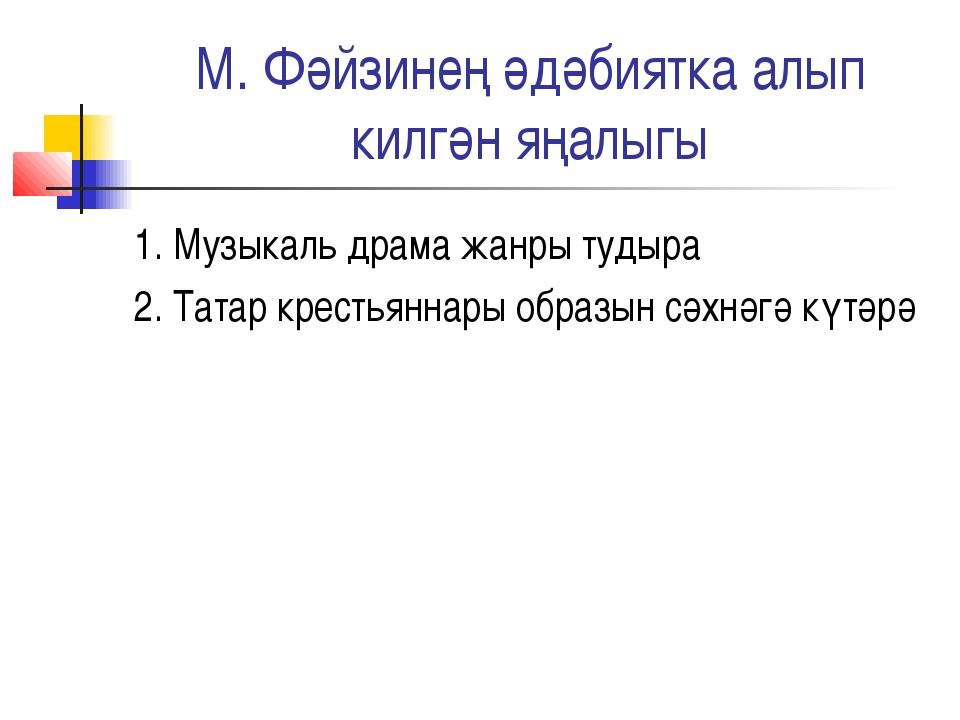 М. Фәйзинең әдәбиятка алып килгән яңалыгы 1. Музыкаль драма жанры тудыра 2. Т...