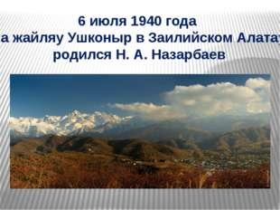 6 июля 1940 года на жайляу Ушконыр в Заилийском Алатау родился Н. А. Назарбаев