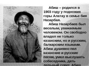 Абиш – родился в 1903 году у подножия горы Алатау в семье бия Назарбая. Абиш